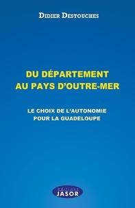 Didier Destouches - Du département au pays d'outre-mer - Le choix de l'autonomie pour la Guadeloupe.