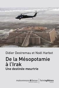 Didier Destremau et Noël Harbot - De la Mésopotamie à l'Irak, une destinée meurtrie.