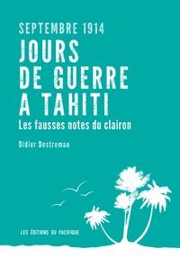 Jours de guerre à Tahiti, septembre 1914- Les fausses notes du clairon - Didier Destremau |