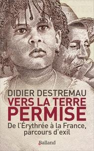 Didier Destremau - Vers la terre permise - De l'Erythrée à la France, parcours d'exil.