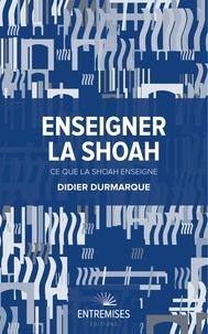Didier Durmarque - Enseigner la Shoah - Ce que la Shoah enseigne.