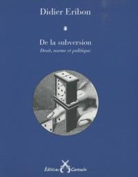 Didier Eribon - De la subversion - Droit, norme et politique.