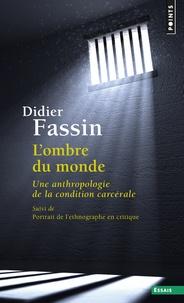 Didier Fassin - L'ombre du monde - Une anthropologie de la condition carcérale - Suivi de Portrait de l'ethnographe en critique.