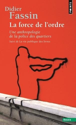 Didier Fassin - La force de l'ordre - Une anthropologie de la police des quartiers suivi de La vie publique des livres.
