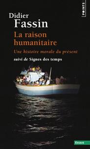 Didier Fassin - La raison humanitaire - Une histoire morale du temps présent suivi de Signes des temps.