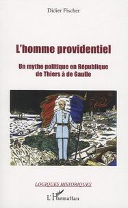 Didier Fischer - L'homme providentiel de Thiers à de Gaulle - Un mythe politique en République.