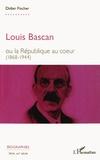 Didier Fischer - Louis Bascan ou la République au coeur (1868-1944).