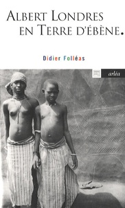Didier Folléas - Albert Londres en Terre d'Ebène - Avec des photos prises par Albert Londres.