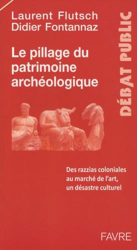 Didier Fontannaz et Laurent Flutsch - Le pillage du patrimoine archéologique - Des razzias coloniales au marché de l'art, un désastre culturel.