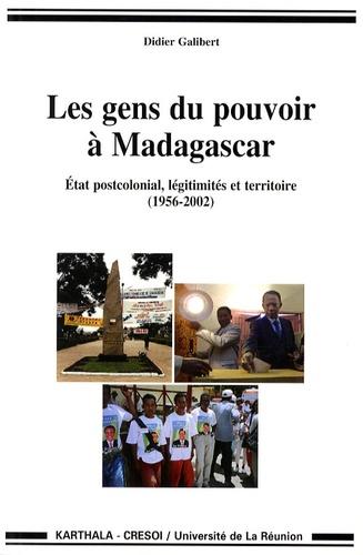 Didier Galibert - Les Gens du pouvoir à Madagascar - Etat postcolonial, légitimités et territoire (1956-2002).