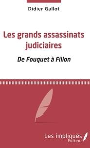 Didier Gallot - Les grands assassinats judiciaires - De Fouquet à Fillon.