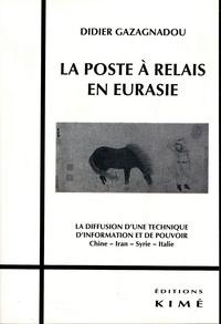 Didier Gazagnadou - La poste à relais en Eurasie - La diffusion d'une technique d'information et de pouvoir Chine, Iran, Syrie, Italie.