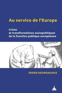 Didier Georgakakis - Au service de l'Europe - Crises et transformations sociopolitiques de la fonction publique européenne.
