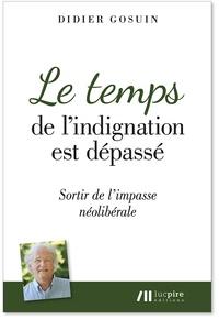 Didier Gosuin - Le temps de l'indignation est dépassé - Sortir de l'impasse néolibérale.