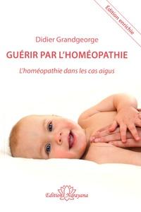 Didier Grandgeorge - Guérir par l'homéopathie - L'homéopathie dans les cas aigus.