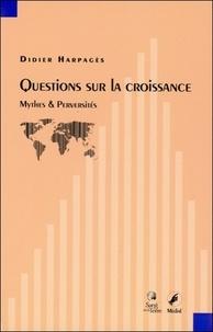Didier Harpagès - Questions sur la croissance - Mythes et perversités.
