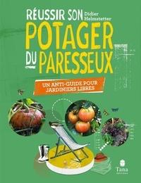 Didier Helmstetter - Réussir son potager du paresseux - Un anti-guide pour jardiniers libres.