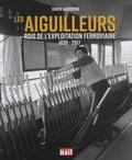 Didier Janssoone - Les aiguilleurs - Rois de l'exploitation ferroviaire 1830-2017.