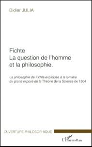Didier Julia - Fichte, La question de l'homme et la philosophie. - La philosophie de Fichte expliquée à la lumière du grand exposé de la Théorie de la Science de 1804.