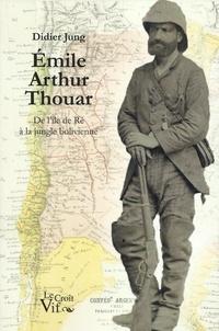 Didier Jung - Emile Arthur Thouar - De l'île de Ré à la jungle bolivienne.