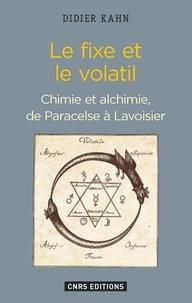 Didier Kahn - Le fixe et le volatil - Chimie et alchimie, de Paracelse à Lavoisier.