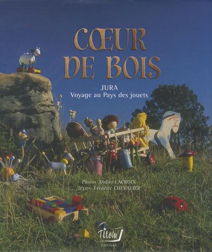 Didier Lacroix et Frédéric Chevalier - Coeur de bois - Jura, voyage au pays des jouets.