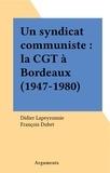 Didier Lapeyronnie et François Dubet - Un syndicat communiste : la CGT à Bordeaux (1947-1980).