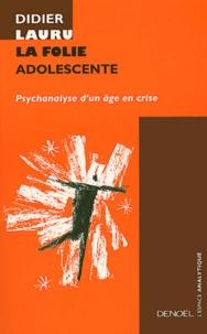Didier Lauru - La Folie adolescente - Psychanalyse d'un âge en crise.