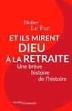 Didier Le Fur - Et ils mirent Dieu à la retraite - Une brêve histoire de l'histoire.
