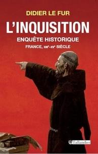 Didier Le Fur - L'Inquisition, enquête historique - France, XIIIe-XVe siècle.