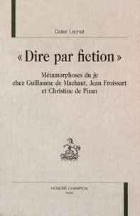 """Didier Lechat - """"Dire par fiction"""" - Métamorphoses du je chez Guillaume de Machaut, Jean Froissart et Christine de Pizan."""