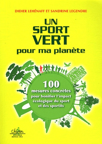 Didier Lehénaff et Sandrine Legendre - Un sport vert pour ma planète - 100 mesures concrètes pour bonifier l'impact écologique du sport et des sportifs.