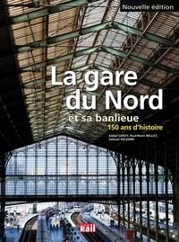 Didier Leroy et Paul-Henri Bellot - La gare du Nord et sa banlieue - 150 ans d'histoire.