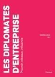 Didier Lucas - Les diplomates d'entreprise - Pouvoir, réseaux, influence.