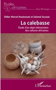 Didier Marcel Houénoudé et Salomé Soloum - La calebasse - Etude d'un objet élémentaire des cultures africaines.