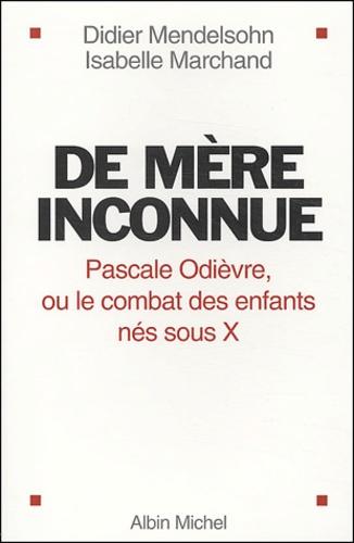 Didier Mendelsohn et Isabelle Marchand - De mère inconnue - Pascale Odièvre, ou le combat des enfants nés sous X.