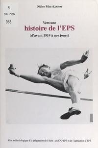 Didier Mestéjanot - Vers une histoire de l'EPS, d'avant 1914 à nos jours - Aide méthodologique à la préparation de l'écrit 1 du CAPEPS et de l'agrégation d'EPS.