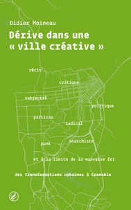 """Didier Moineau - Dérive dans une """"ville créative"""" - Récit subjectif, critique, politique, partisan, radical, punk, anarchiste et à la limite de la mauvaise foi des transformations urbaines à Grenoble."""