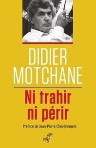Didier Motchane - Ni trahir ni périr - Un demi-siècle de débats et combats socialistes 1967-2017.