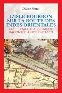 Didier Murat - L'Isle Bourbon sur la route des Indes Orientales.