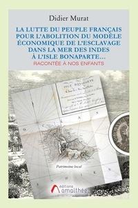 Didier Murat - La lutte du peuple français pour l'abolition du modèle économique de l'esclavage dans la mer des Indes à l'Isle Bonaparte racontée à nos enfants.