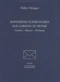 Didier Ottinger - Hypothèses élémentaires sur L'origine du monde - Courbet, Masson, Duchamp.