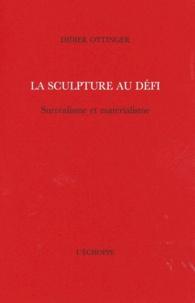 Didier Ottinger - La sculpture au défi - Surréalisme et matérialisme.