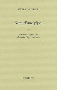 Didier Ottinger - Nom d'une pipe ! - Ou Comment Magritte rêva d'expédier Hegel en vacances.
