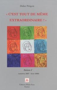 """Didier Périgois - """"C'est tout de même extraordinaire !"""" - Saison 1, Automne 2007 - Hiver 2008."""