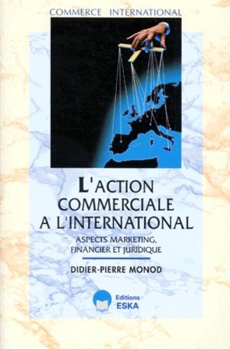 Didier-Pierre Monod - L'action commerciale à l'international - Aspects marketing, financier et juridique.