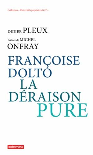 Didier Pleux - Françoise Dolto, la déraison pure.