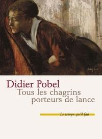 Didier Pobel - Tous les chagrins porteurs de lance.