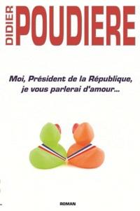 Didier Poudière - Moi, Président de la République, je vous parelerai d'amour....