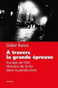 Didier Rance - A travers la grande épreuve - Europe de l'Est, témoins de la foi dans la persécution.